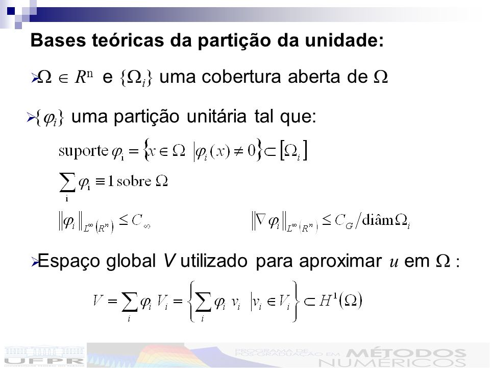 Bases teóricas da partição da unidade: R n e { i } uma cobertura aberta de { i } uma partição unitária tal que: Espaço global V utilizado para aproximar u em :