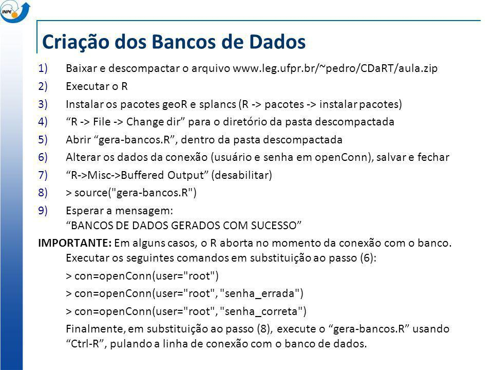 Criação dos Bancos de Dados 1)Baixar e descompactar o arquivo www.leg.ufpr.br/~pedro/CDaRT/aula.zip 2)Executar o R 3)Instalar os pacotes geoR e splancs (R -> pacotes -> instalar pacotes) 4)R -> File -> Change dir para o diretório da pasta descompactada 5)Abrir gera-bancos.R, dentro da pasta descompactada 6)Alterar os dados da conexão (usuário e senha em openConn), salvar e fechar 7)R->Misc->Buffered Output (desabilitar) 8)> source( gera-bancos.R ) 9)Esperar a mensagem: BANCOS DE DADOS GERADOS COM SUCESSO IMPORTANTE: Em alguns casos, o R aborta no momento da conexão com o banco.