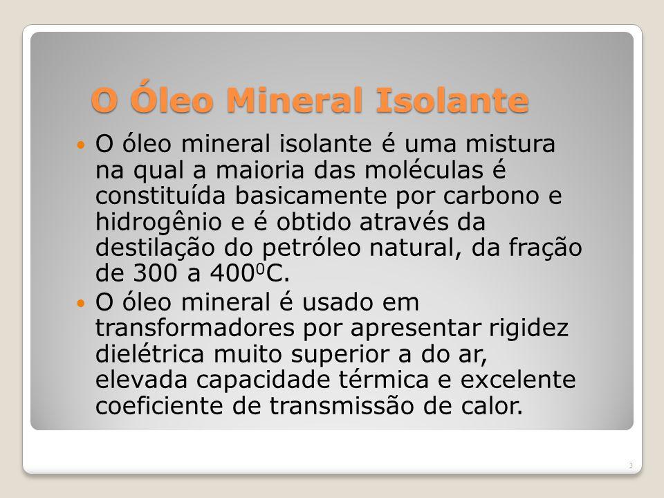 O Óleo Mineral Isolante O óleo mineral isolante é uma mistura na qual a maioria das moléculas é constituída basicamente por carbono e hidrogênio e é obtido através da destilação do petróleo natural, da fração de 300 a 400 0 C.