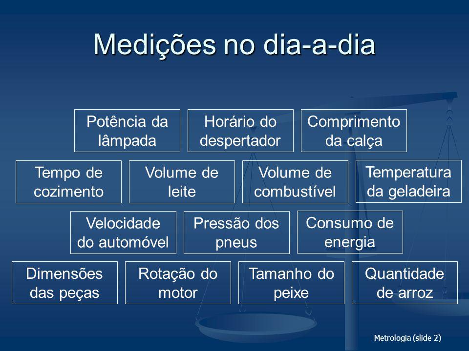 Metrologia (slide 3) Importância de medir O conhecimento amplo e satisfatório sobre um processo ou fenômeno somente existirá quando for possível medi-lo e expressá-lo através de números .