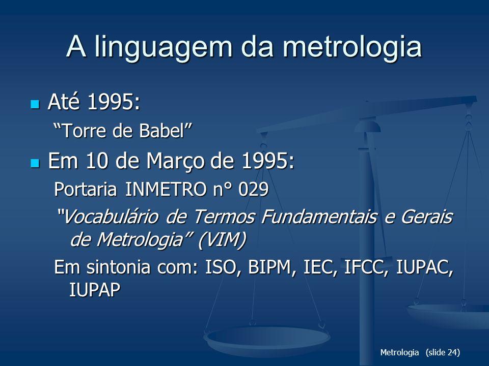 Metrologia (slide 24) A linguagem da metrologia Até 1995: Até 1995: Torre de Babel Em 10 de Março de 1995: Em 10 de Março de 1995: Portaria INMETRO n° 029 Vocabulário de Termos Fundamentais e Gerais de Metrologia (VIM) Em sintonia com: ISO, BIPM, IEC, IFCC, IUPAC, IUPAP