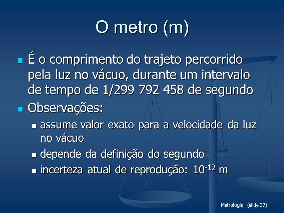 Metrologia (slide 37) O metro (m) É o comprimento do trajeto percorrido pela luz no vácuo, durante um intervalo de tempo de 1/299 792 458 de segundo É o comprimento do trajeto percorrido pela luz no vácuo, durante um intervalo de tempo de 1/299 792 458 de segundo Observações: Observações: assume valor exato para a velocidade da luz no vácuo assume valor exato para a velocidade da luz no vácuo depende da definição do segundo depende da definição do segundo incerteza atual de reprodução: 10 -12 m incerteza atual de reprodução: 10 -12 m