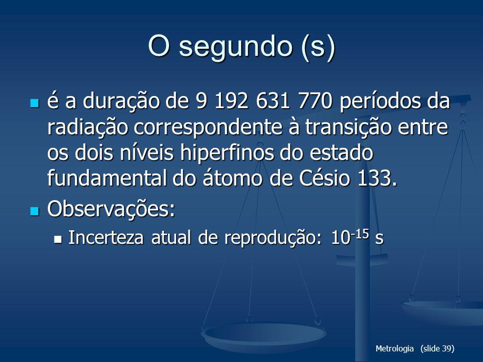 Metrologia (slide 39) O segundo (s) é a duração de 9 192 631 770 períodos da radiação correspondente à transição entre os dois níveis hiperfinos do estado fundamental do átomo de Césio 133.