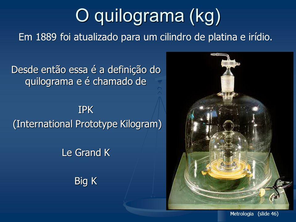 Metrologia (slide 46) O quilograma (kg) Desde então essa é a definição do quilograma e é chamado de IPK (International Prototype Kilogram) (International Prototype Kilogram) Le Grand K Big K Em 1889 foi atualizado para um cilindro de platina e irídio.