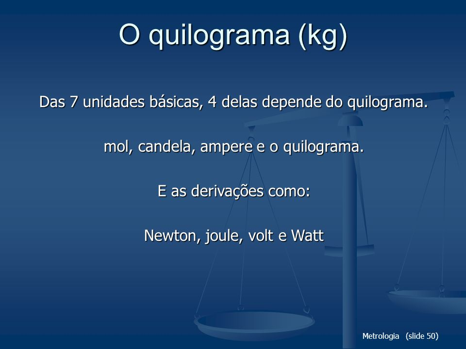 Metrologia (slide 50) O quilograma (kg) Das 7 unidades básicas, 4 delas depende do quilograma.