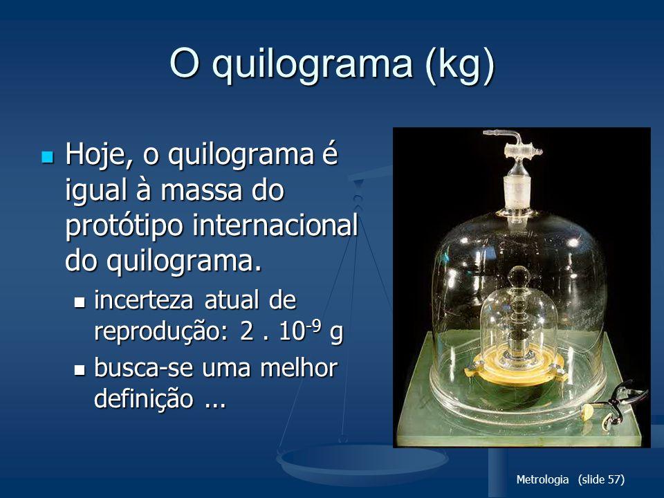 Metrologia (slide 57) O quilograma (kg) Hoje, o quilograma é igual à massa do protótipo internacional do quilograma.