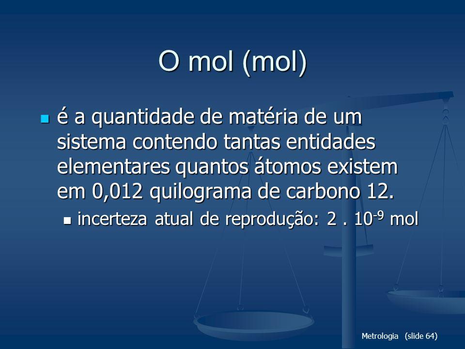 Metrologia (slide 64) O mol (mol) é a quantidade de matéria de um sistema contendo tantas entidades elementares quantos átomos existem em 0,012 quilograma de carbono 12.