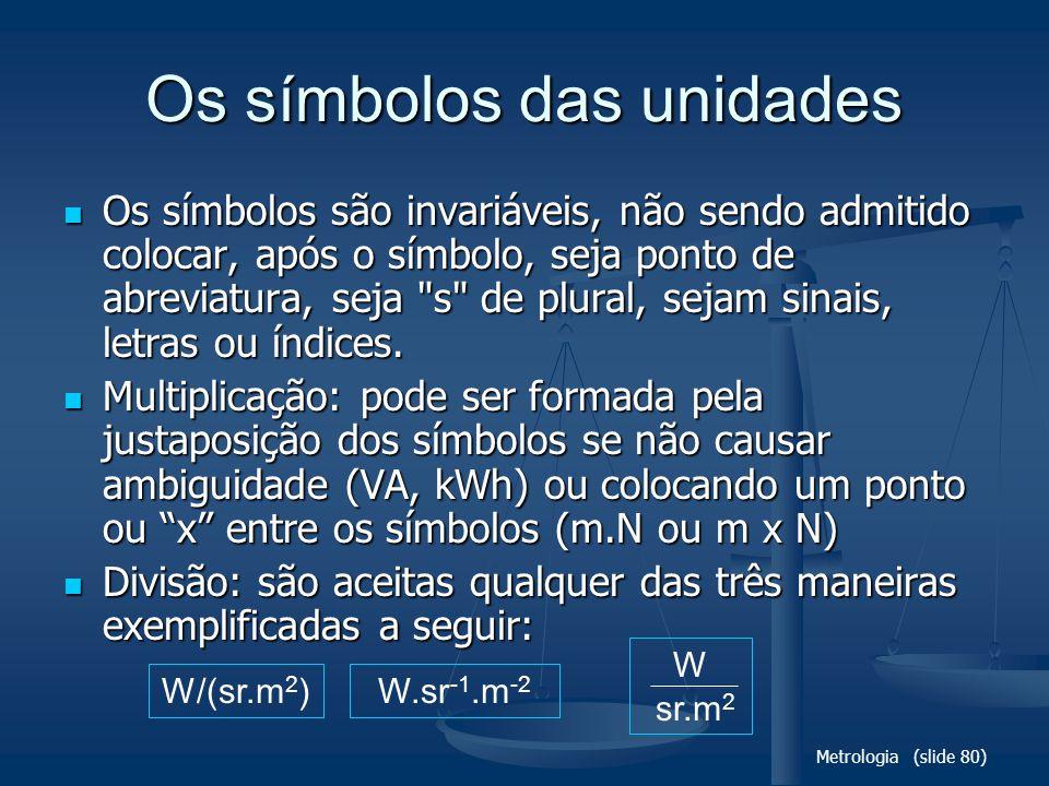 Metrologia (slide 80) Os símbolos das unidades Os símbolos são invariáveis, não sendo admitido colocar, após o símbolo, seja ponto de abreviatura, seja s de plural, sejam sinais, letras ou índices.