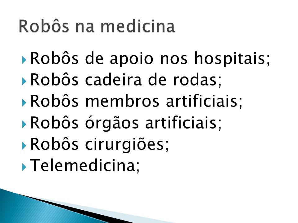 Robôs de apoio nos hospitais; Robôs cadeira de rodas; Robôs membros artificiais; Robôs órgãos artificiais; Robôs cirurgiões; Telemedicina;