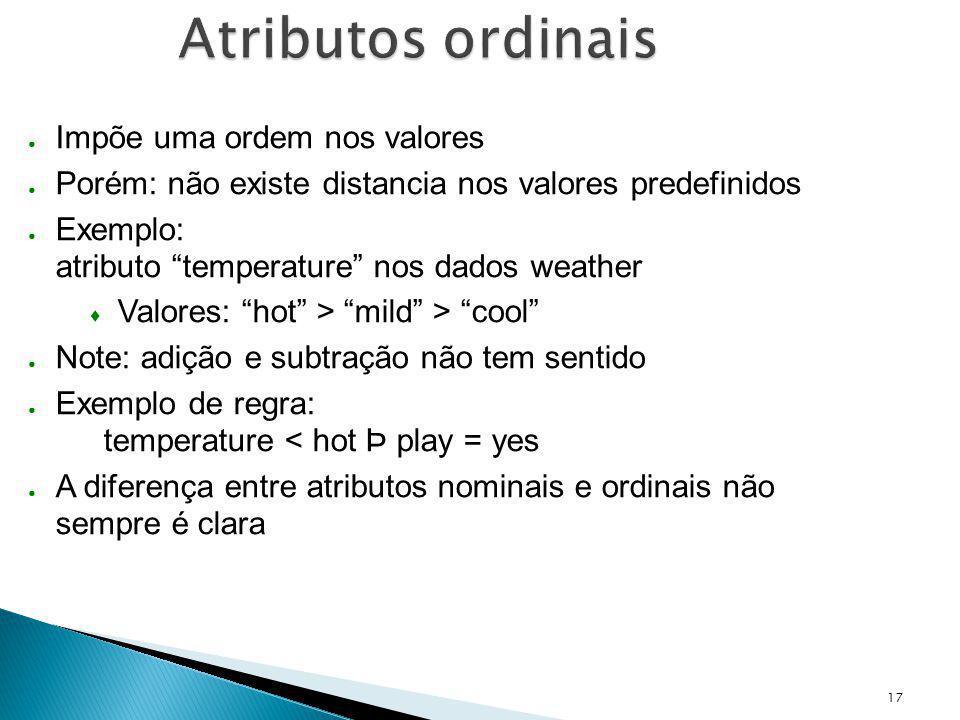 17 Atributos ordinais Impõe uma ordem nos valores Porém: não existe distancia nos valores predefinidos Exemplo: atributo temperature nos dados weather