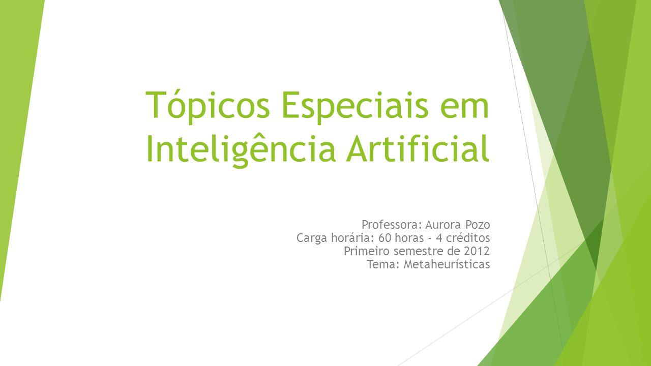 Tópicos Especiais em Inteligência Artificial Professora: Aurora Pozo Carga horária: 60 horas - 4 créditos Primeiro semestre de 2012 Tema: Metaheurísti