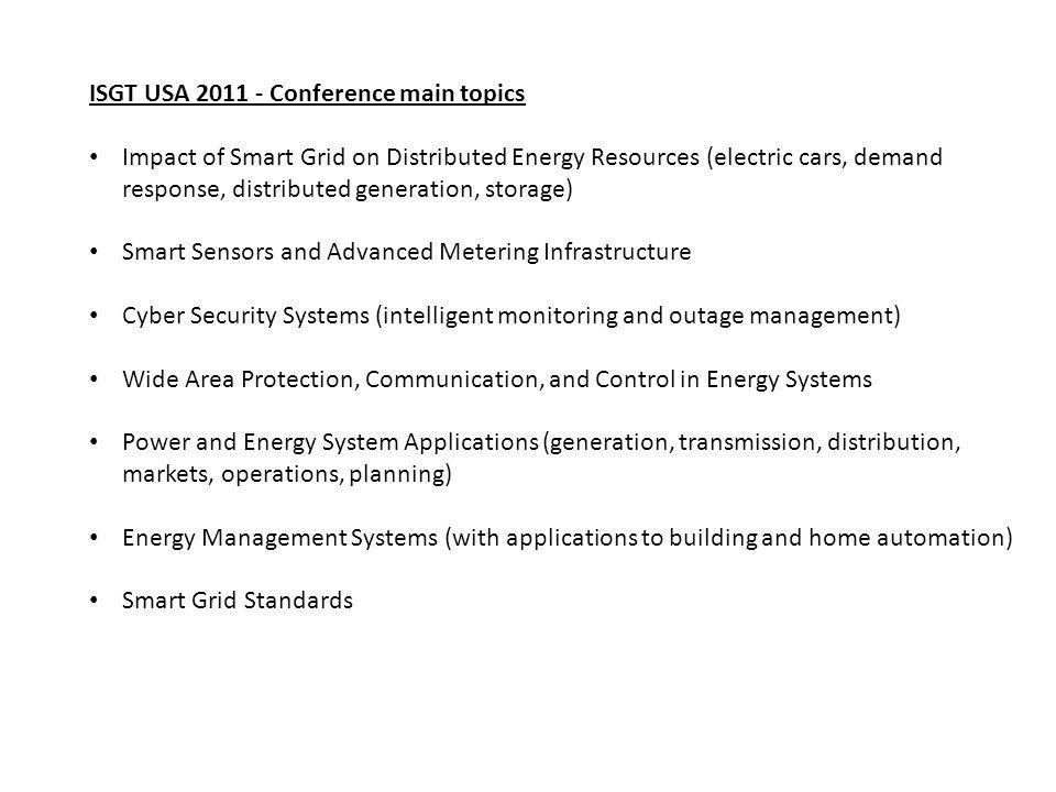 ISGT USA 2011 - Conference main topics Impact of Smart Grid on Distributed Energy Resources (electric cars, demand response, distributed generation, storage) Smart Sensors and Advanced Metering Infrastructure Cyber Security Systems (intelligent monitoring and outage management) Wide Area Protection, Communication, and Control in Energy Systems Power and Energy System Applications (generation, transmission, distribution, markets, operations, planning) Energy Management Systems (with applications to building and home automation) Smart Grid Standards