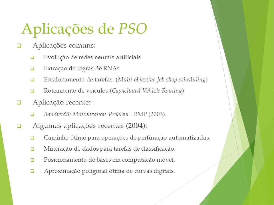 Aplicações de PSO Aplicações comuns: Evolução de redes neurais artificiais Extração de regras de RNAs Escalonamento de tarefas ( Multi-objective Job shop scheduling ) Roteamento de veículos ( Capacitated Vehicle Routing ) Aplicação recente: Bandwidth Minimization Problem - BMP (2003).