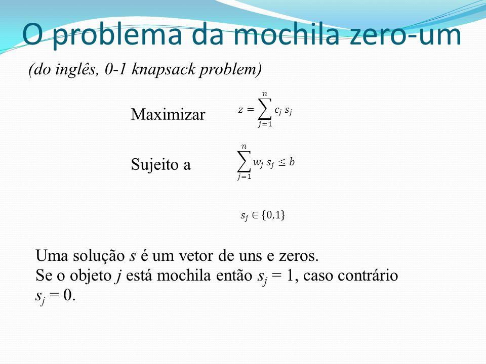 O problema da mochila zero-um Maximizar Sujeito a Uma solução s é um vetor de uns e zeros. Se o objeto j está mochila então s j = 1, caso contrário s