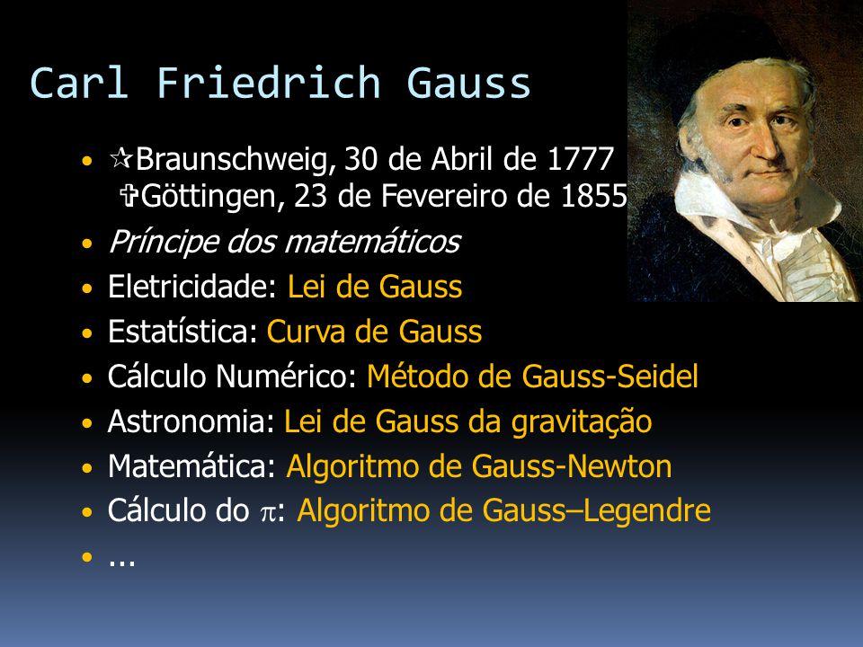 Carl Friedrich Gauss Braunschweig, 30 de Abril de 1777 Göttingen, 23 de Fevereiro de 1855) Príncipe dos matemáticos Eletricidade: Lei de Gauss Estatística: Curva de Gauss Cálculo Numérico: Método de Gauss-Seidel Astronomia: Lei de Gauss da gravitação Matemática: Algoritmo de Gauss-Newton Cálculo do : Algoritmo de Gauss–Legendre...