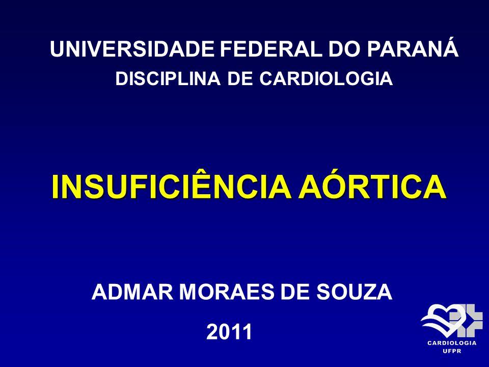 INSUFICIÊNCIA AÓRTICA UNIVERSIDADE FEDERAL DO PARANÁ DISCIPLINA DE CARDIOLOGIA ADMAR MORAES DE SOUZA 2011