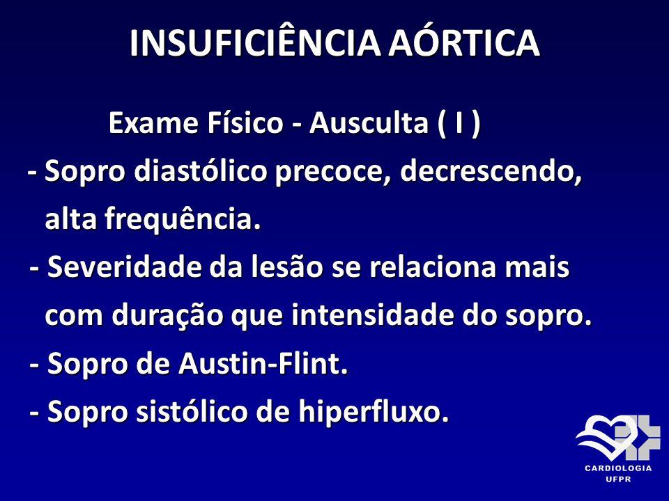 INSUFICIÊNCIA AÓRTICA Exame Físico - Ausculta ( I ) Exame Físico - Ausculta ( I ) - Sopro diastólico precoce, decrescendo, - Sopro diastólico precoce,
