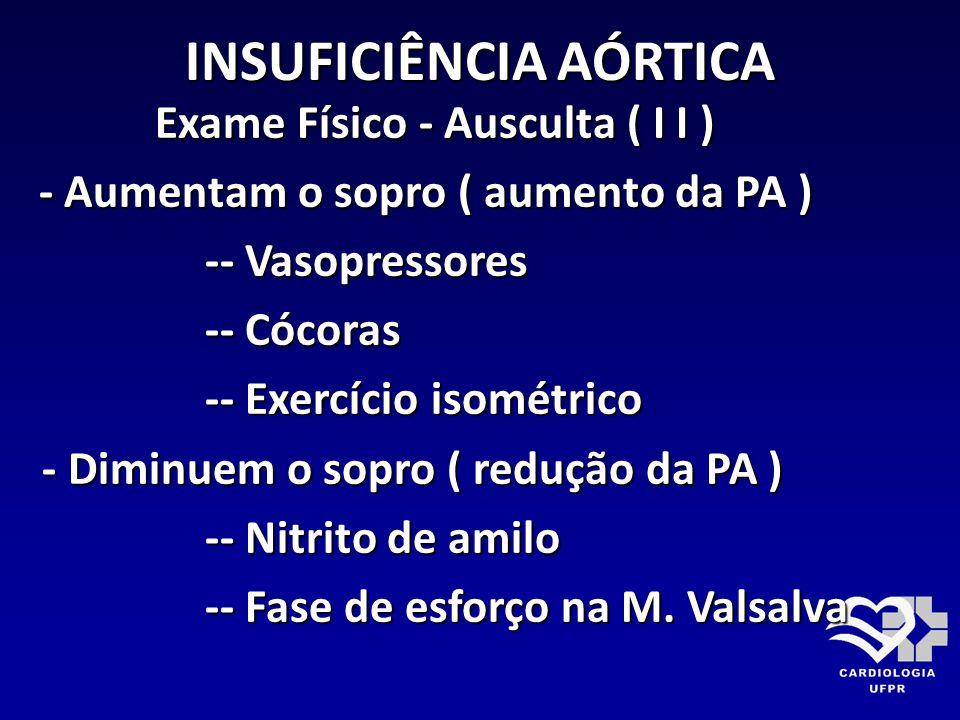 INSUFICIÊNCIA AÓRTICA Exame Físico - Ausculta ( I I ) Exame Físico - Ausculta ( I I ) - Aumentam o sopro ( aumento da PA ) - Aumentam o sopro ( aument