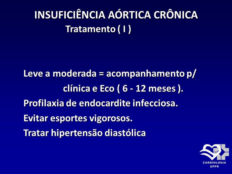 INSUFICIÊNCIA AÓRTICA CRÔNICA Tratamento ( I ) Tratamento ( I ) Leve a moderada = acompanhamento p/ Leve a moderada = acompanhamento p/ clínica e Eco