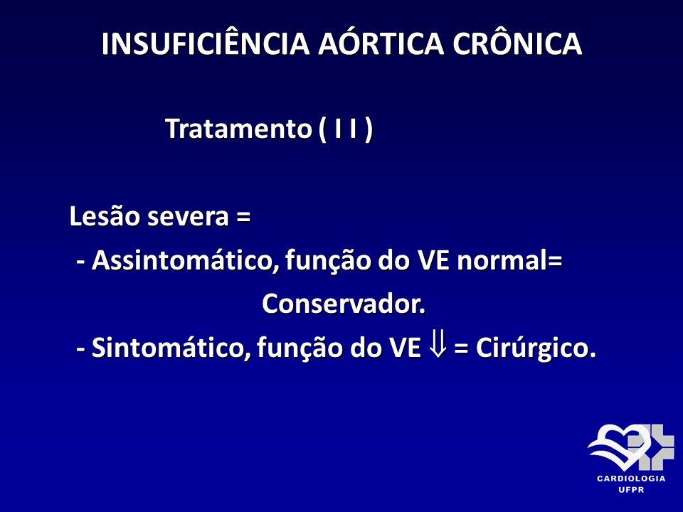INSUFICIÊNCIA AÓRTICA CRÔNICA Tratamento ( I I ) Tratamento ( I I ) Lesão severa = Lesão severa = - Assintomático, função do VE normal= - Assintomátic