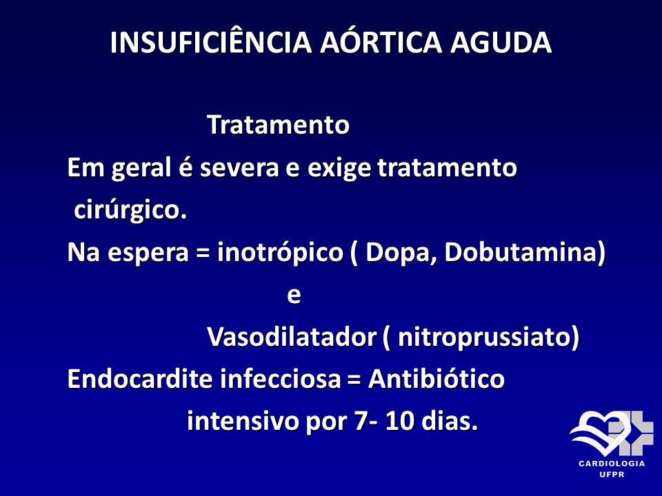 INSUFICIÊNCIA AÓRTICA AGUDA Tratamento Tratamento Em geral é severa e exige tratamento Em geral é severa e exige tratamento cirúrgico. cirúrgico. Na e