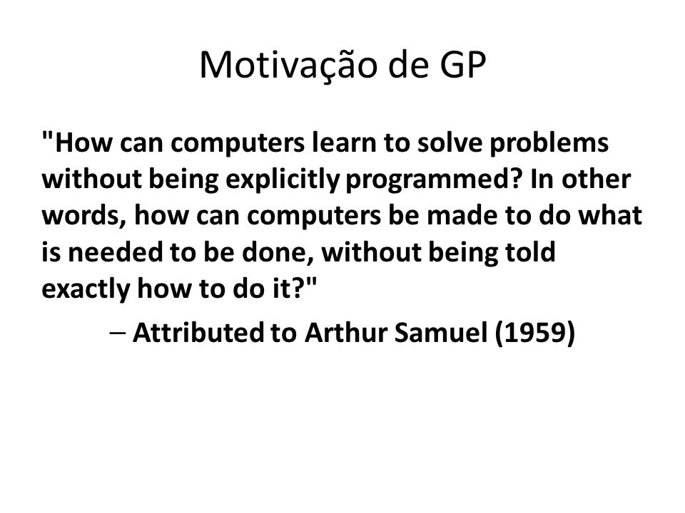 Motivação de GP How can computers learn to solve problems without being explicitly programmed.