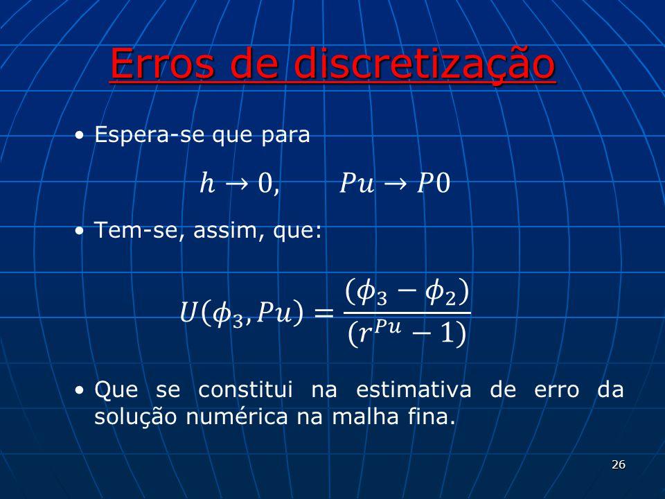 Erros de discretização Espera-se que para Tem-se, assim, que: Que se constitui na estimativa de erro da solução numérica na malha fina. 26