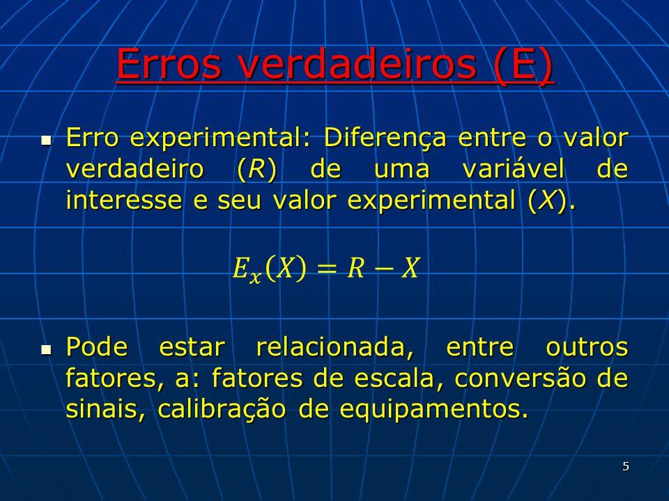 Erros verdadeiros (E) Erro experimental: Diferença entre o valor verdadeiro (R) de uma variável de interesse e seu valor experimental (X). Erro experi