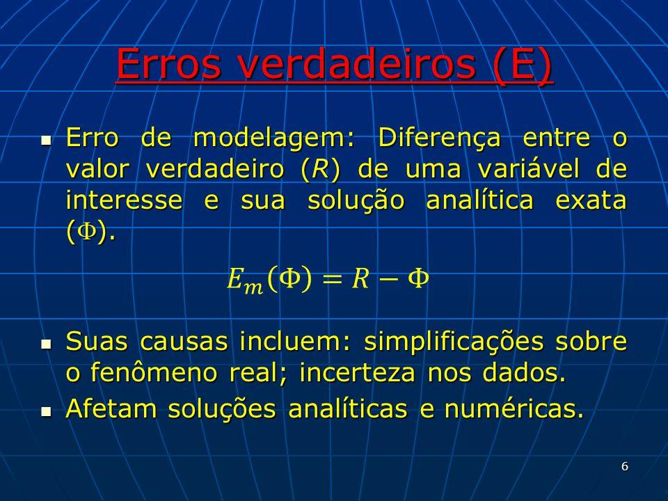 Erros verdadeiros (E) Erro de modelagem: Diferença entre o valor verdadeiro (R) de uma variável de interesse e sua solução analítica exata (). Erro de