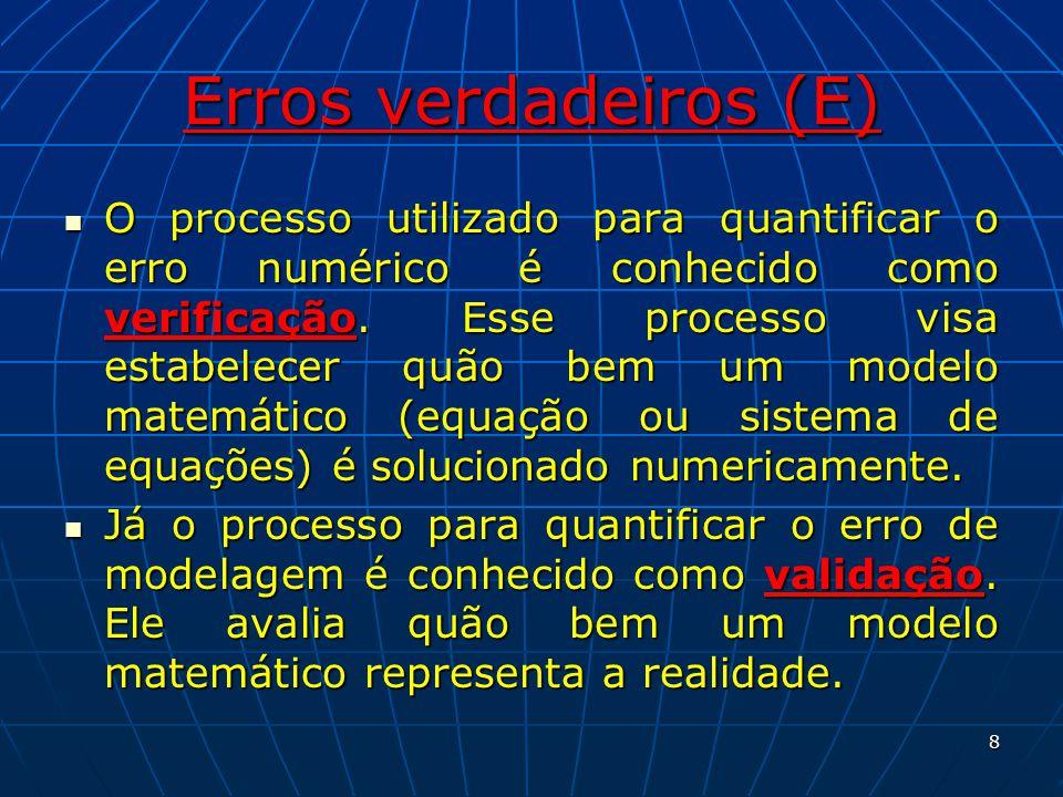 Erros verdadeiros (E) O processo utilizado para quantificar o erro numérico é conhecido como verificação. Esse processo visa estabelecer quão bem um m