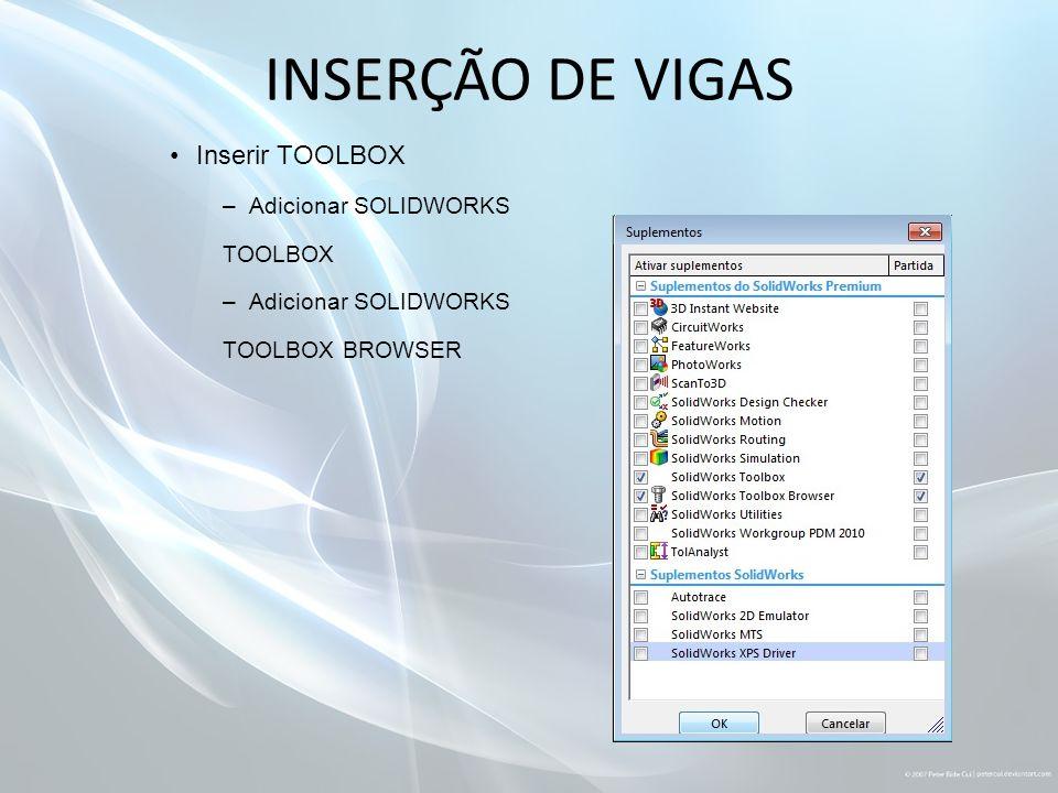 INSERÇÃO DE VIGAS Inserir TOOLBOX –Adicionar SOLIDWORKS TOOLBOX –Adicionar SOLIDWORKS TOOLBOX BROWSER