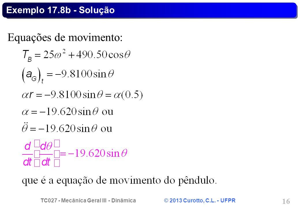 TC027 - Mecânica Geral III - Dinâmica © 2013 Curotto, C.L. - UFPR 16 Exemplo 17.8b - Solução Equações de movimento:
