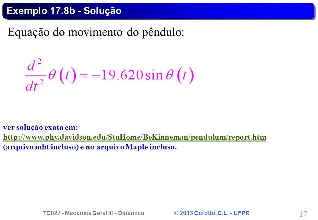 TC027 - Mecânica Geral III - Dinâmica © 2013 Curotto, C.L. - UFPR 17 Exemplo 17.8b - Solução Equação do movimento do pêndulo: ver solução exata em: ht