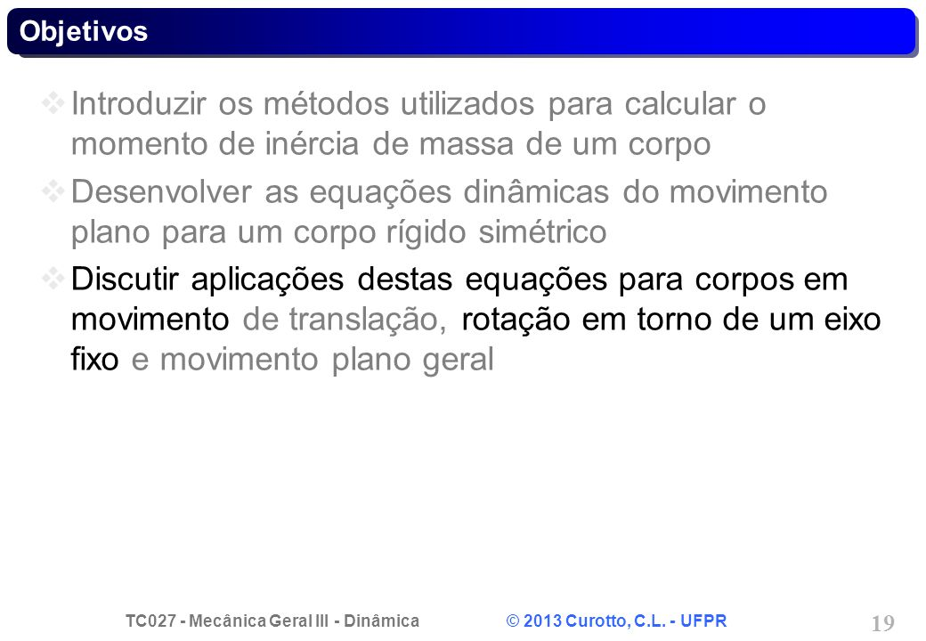 TC027 - Mecânica Geral III - Dinâmica © 2013 Curotto, C.L. - UFPR 19 Objetivos Introduzir os métodos utilizados para calcular o momento de inércia de