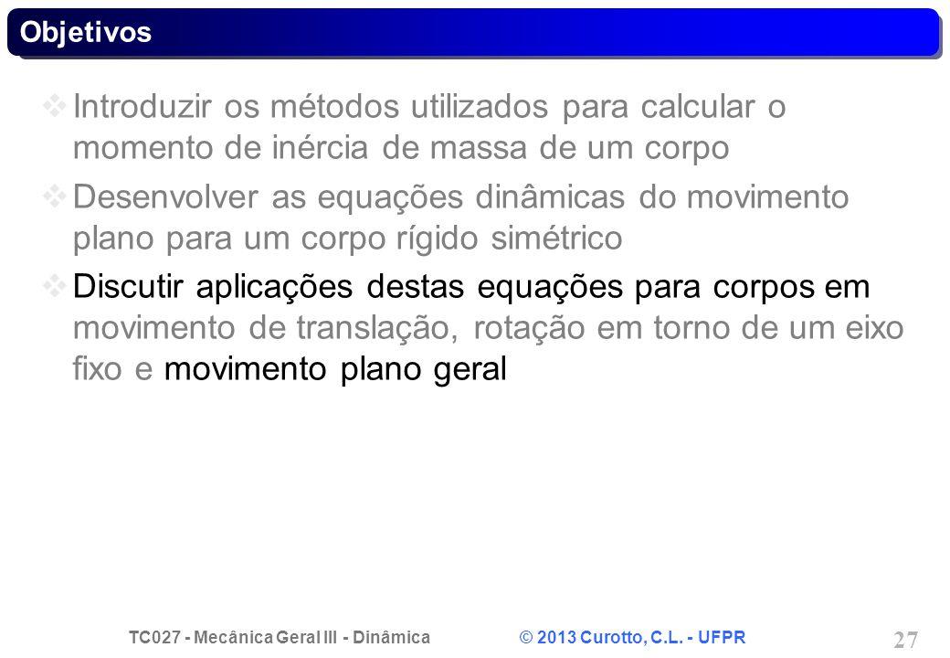 TC027 - Mecânica Geral III - Dinâmica © 2013 Curotto, C.L. - UFPR 27 Objetivos Introduzir os métodos utilizados para calcular o momento de inércia de