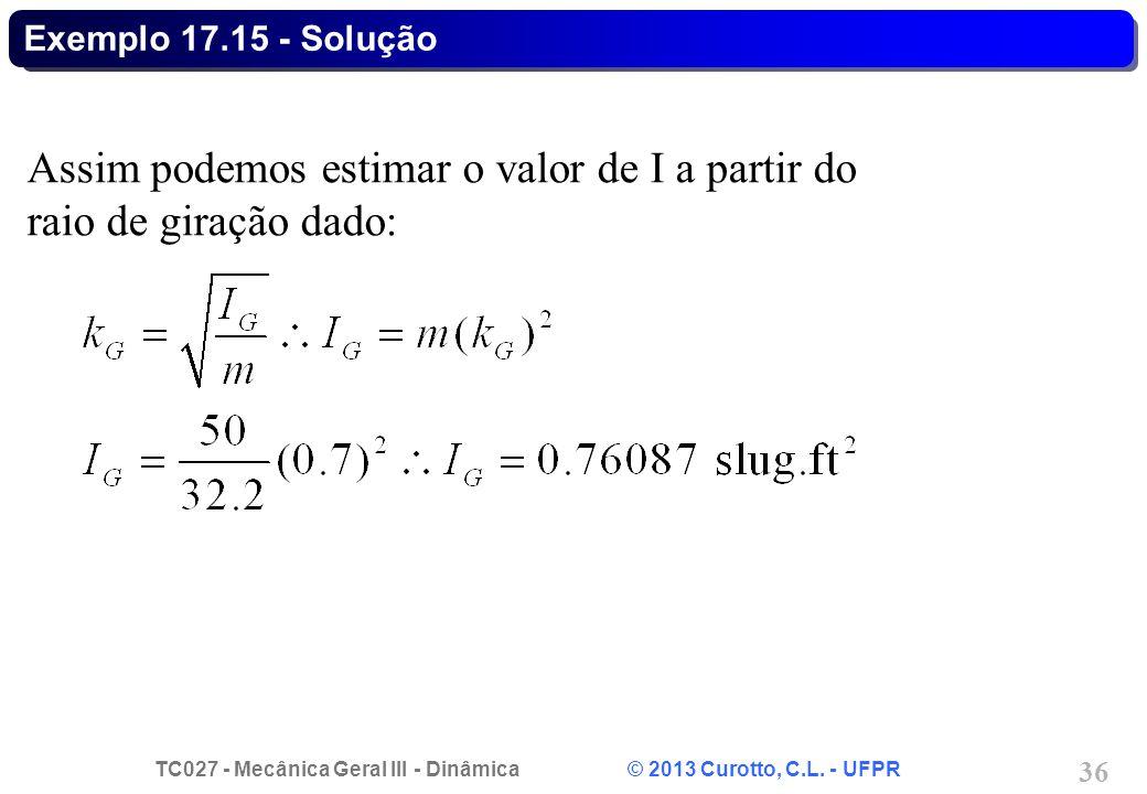 TC027 - Mecânica Geral III - Dinâmica © 2013 Curotto, C.L. - UFPR 36 Exemplo 17.15 - Solução Assim podemos estimar o valor de I a partir do raio de gi