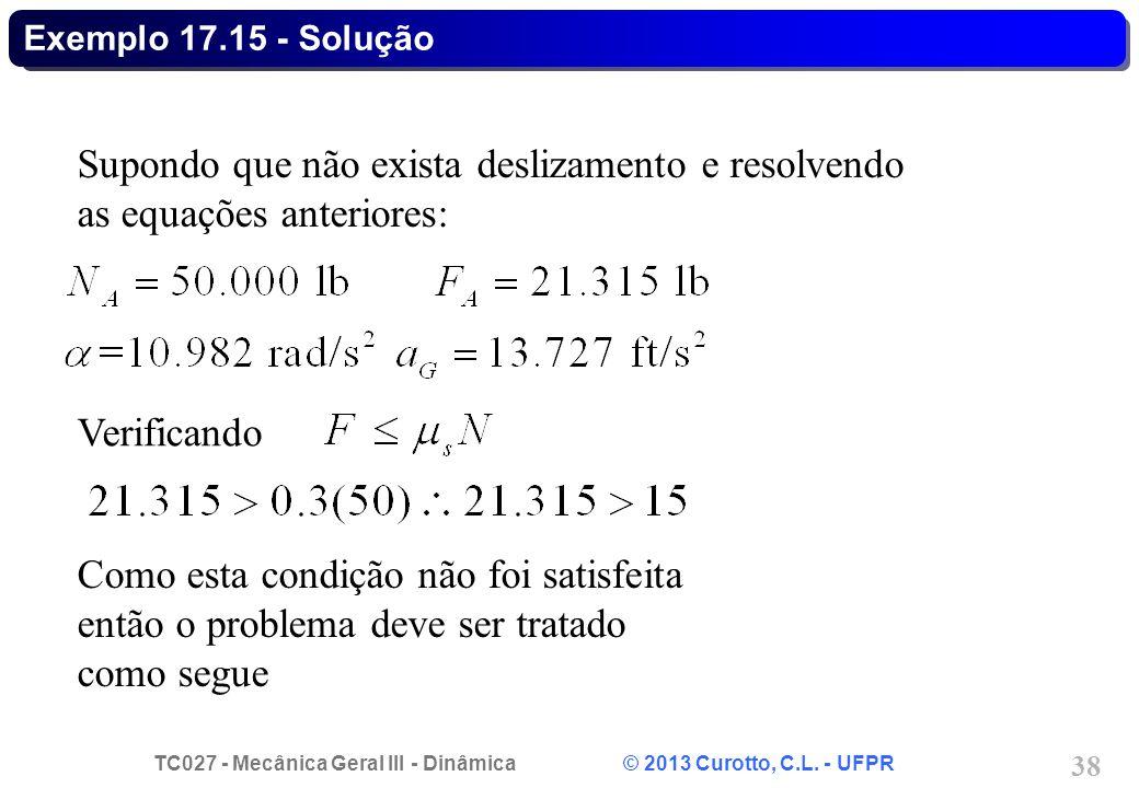TC027 - Mecânica Geral III - Dinâmica © 2013 Curotto, C.L. - UFPR 38 Exemplo 17.15 - Solução Supondo que não exista deslizamento e resolvendo as equaç