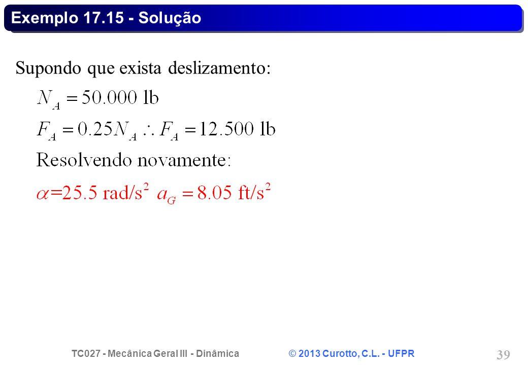 TC027 - Mecânica Geral III - Dinâmica © 2013 Curotto, C.L. - UFPR 39 Exemplo 17.15 - Solução Supondo que exista deslizamento: