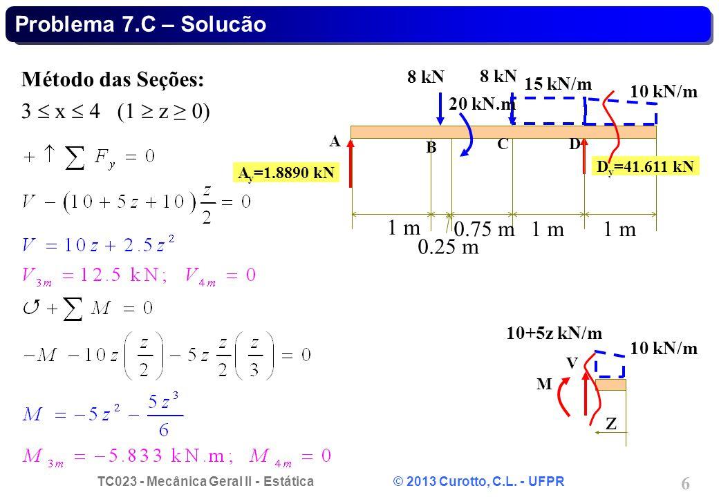 TC023 - Mecânica Geral II - Estática © 2013 Curotto, C.L. - UFPR 6 z V M Problema 7.C – Solucão Método das Seções: 3 x 4 (1 z 0) 1 m 0.75 m1 m 0.25 m