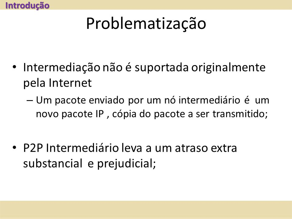 Problematização Intermediação não é suportada originalmente pela Internet – Um pacote enviado por um nó intermediário é um novo pacote IP, cópia do pacote a ser transmitido; P2P Intermediário leva a um atraso extra substancial e prejudicial; Introdução