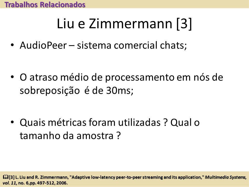 Liu e Zimmermann [3] AudioPeer – sistema comercial chats; O atraso médio de processamento em nós de sobreposição é de 30ms; Quais métricas foram utilizadas .