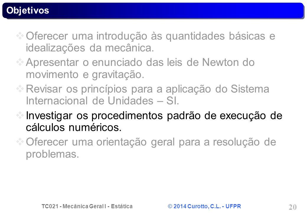 TC021 - Mecânica Geral I - Estática © 2014 Curotto, C.L. - UFPR 20 Objetivos Oferecer uma introdução às quantidades básicas e idealizações da mecânica
