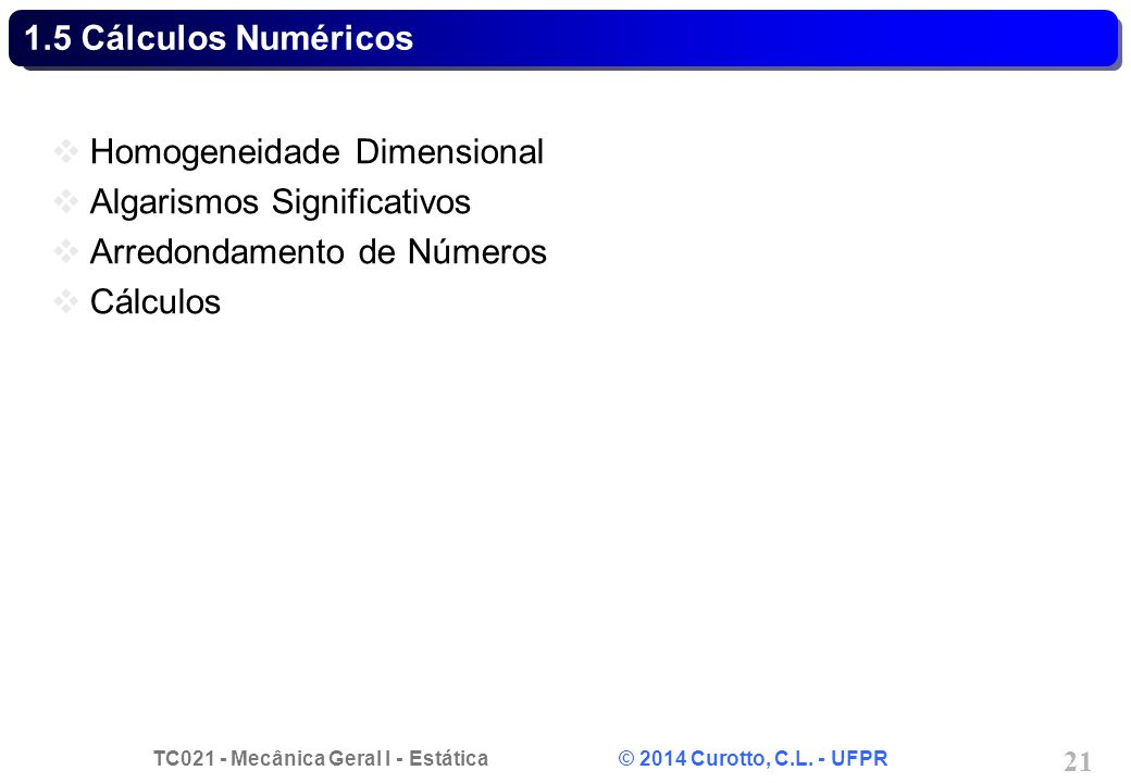 TC021 - Mecânica Geral I - Estática © 2014 Curotto, C.L. - UFPR 21 1.5 Cálculos Numéricos Homogeneidade Dimensional Algarismos Significativos Arredond