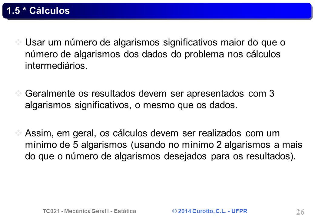 TC021 - Mecânica Geral I - Estática © 2014 Curotto, C.L. - UFPR 26 1.5 * Cálculos Usar um número de algarismos significativos maior do que o número de