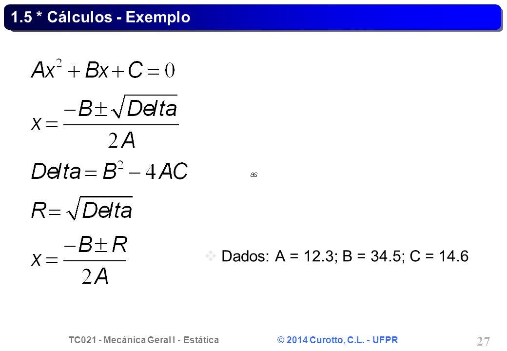 TC021 - Mecânica Geral I - Estática © 2014 Curotto, C.L. - UFPR 27 1.5 * Cálculos - Exemplo Dados: A = 12.3; B = 34.5; C = 14.6
