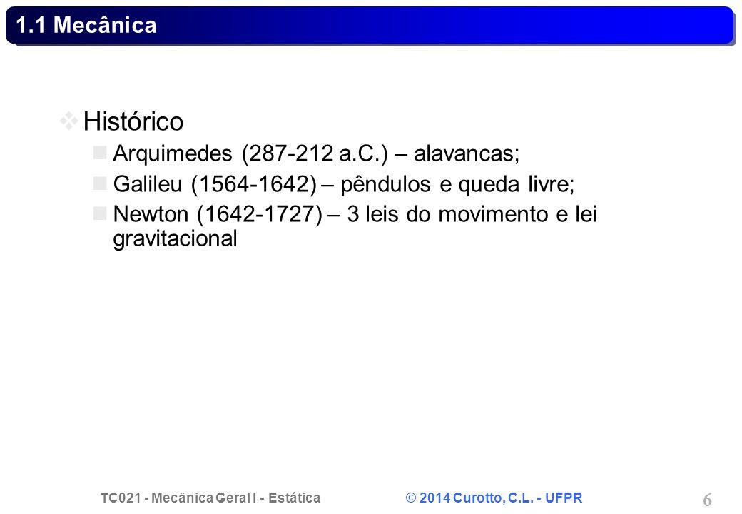 TC021 - Mecânica Geral I - Estática © 2014 Curotto, C.L. - UFPR 6 1.1 Mecânica Histórico Arquimedes (287-212 a.C.) – alavancas; Galileu (1564-1642) –