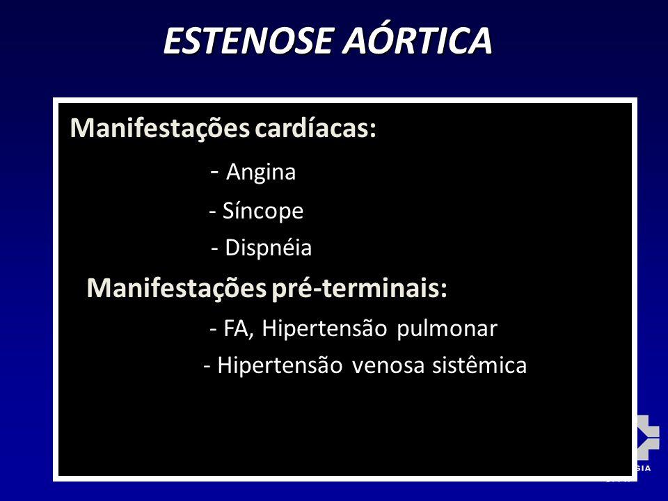 ESTENOSE AÓRTICA Manifestações cardíacas: - Angina - Síncope - Dispnéia Manifestações pré-terminais: - FA, Hipertensão pulmonar - Hipertensão venosa s