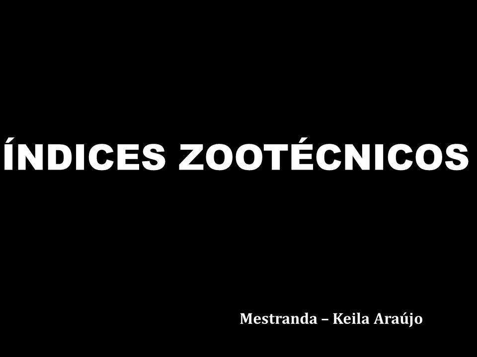 Mestranda – Keila Araújo ÍNDICES ZOOTÉCNICOS