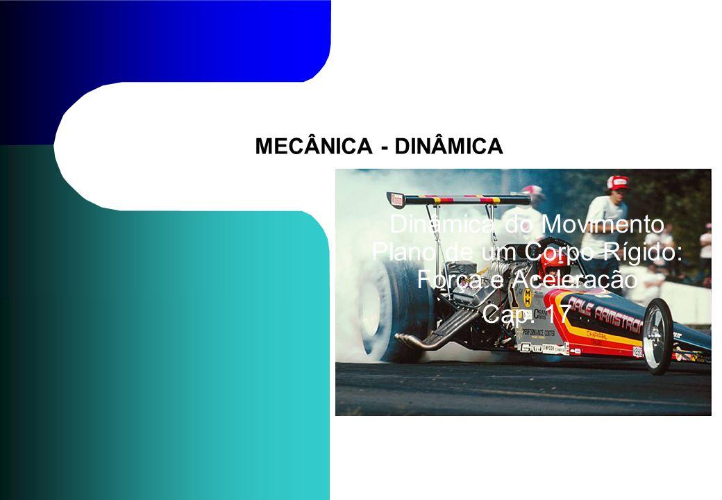 MECÂNICA - DINÂMICA Dinâmica do Movimento Plano de um Corpo Rígido: Força e Aceleração Cap. 17