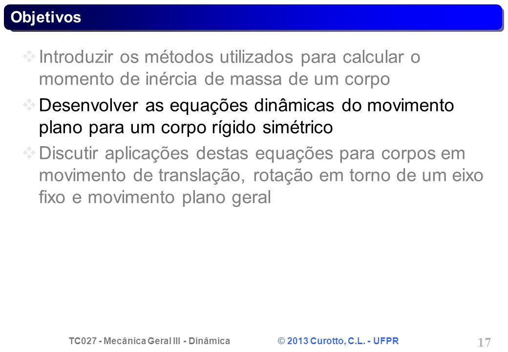 TC027 - Mecânica Geral III - Dinâmica © 2013 Curotto, C.L. - UFPR 17 Objetivos Introduzir os métodos utilizados para calcular o momento de inércia de
